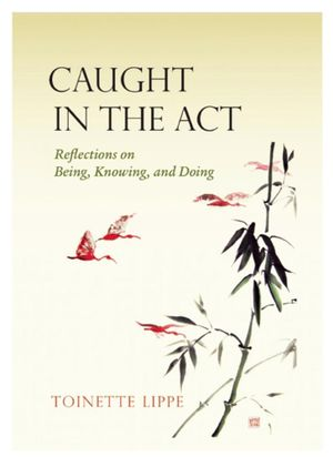 Caught In The Act : Reflections on Being, Knowing and Doing - Toinette Lippe