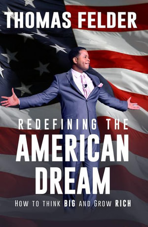 Redefining the American Dream : How to Think Big and Grow Rich - Thomas Felder