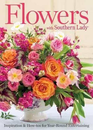 Flowers with Southern Lady : Inspiration & How-Tos for Year-Round Entertaining - Hoffman Media