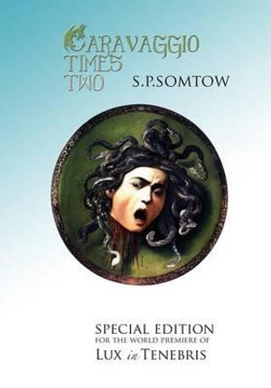 Caravaggio Times Two : Meditations on Light and Dark, Artifice and Truth - S P Somtow