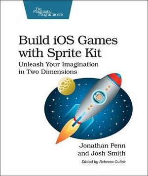 Build iOS Games with Sprite Kit : Unleash Your Imagination in Two Dimensions - Jonathan Penn