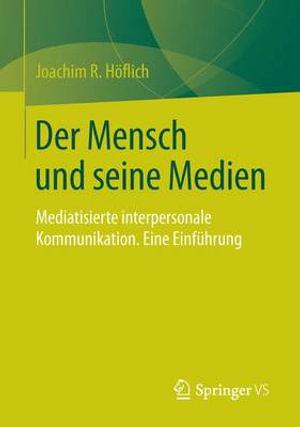 Der Mensch Und Seine Medien : Einfuhrung in Die Mediatisierte Interpersonale Kommunikation - Joachim Robert Hoflich