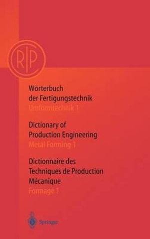Dictionary of Production Engineering/Worterbuch der Fertigungstechnik/Dictionnair e des Techniques de Production Mechanique : Metal Forming 1/Umformtechnik 1/Formage 1 :  Metal Forming 1/Umformtechnik 1/Formage 1 - C.I.R.P The International Academy for Production Engineering