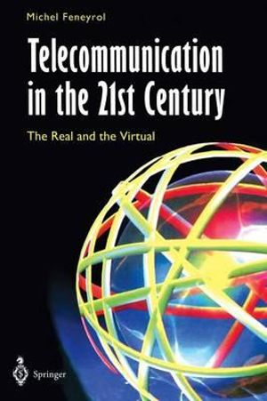 Telecommunication in the 21st Century : The Real and the Virtual - Michel Feneyrol