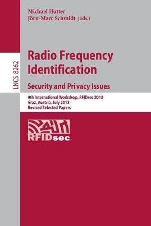 Radio Frequency Identification : Security and Privacy Issues 9th International Workshop, Rfidsec 2013, Graz, Austria, July 9-11, 2013, Revised Selected Papers - Michael Hutter