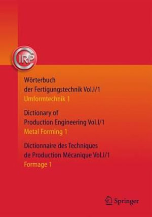Worterbuch Der Fertigungstechnik. Dictionary of Production Engineering. Dictionnaire des Techniques de Production Mecanique 2015: Volume 1 : Umformtechnik 1/Metal Forming 1/Formage 1 - C.I.R.P The International Academy for Production Engineering