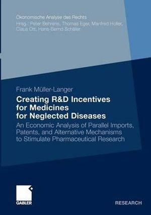 Creating R&D Incentives for Medicines for Neglected Diseases : An Economic Analysis of Parallel Imports, Patents, and Alternative Mechanisms to Stimulate Pharmaceutical Research - Frank Muller-Langer