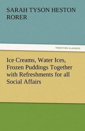 Ice Creams, Water Ices, Frozen Puddings Together with Refreshments for all Social Affairs Sarah Tyson Heston Rorer
