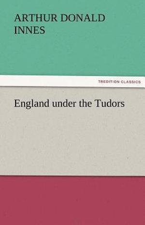 England under the Tudors Arthur D. (Arthur Donald) Innes