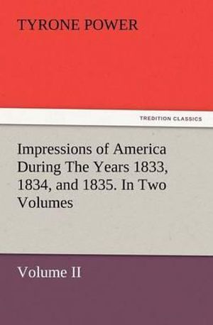 Impressions of America - During the years 1833, 1834 and 1835. In Two Volumes, Volume I. Tyrone Power