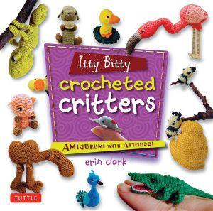 Itty Bitty Crocheted Critter : Amigurumi with Attitude! - Erin Clark