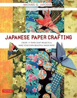 Japanese Paper Crafting : Create 17 Paper Craft Projects and Make Your Own Beautiful Washi Paper - Michael G. LaFosse