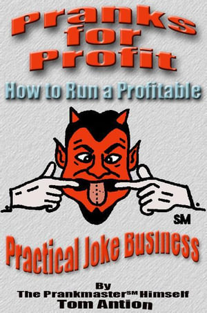 Pranks for Profit : How to run a Profitable Practical Joke Business - Tom Antion