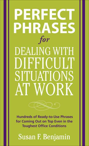 Perfect Phrases for Dealing with Difficult Situations at Work : Hundreds of Ready-to-Use Phrases for Coming Out on Top Even in the Toughest Office Con - Susan Benjamin
