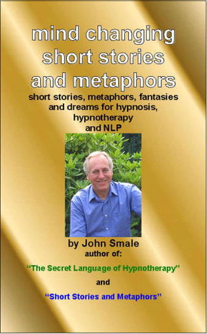 Mind Changing Short Stories & Metaphors : For Hypnosis, Hypnotherapy & Nlp - John Smale