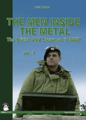 The Men Inside the Metal: Volume 1 : The British AFV Crewman in WW2 - Dick Taylor
