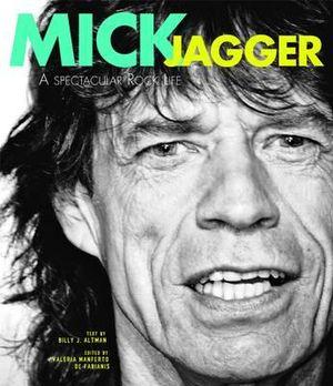 Mick Jagger : A Spectacular Rock Life - Billy J. Altman