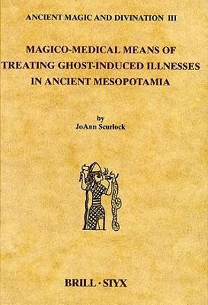 Magico-Medical Means of Treating Ghost-Induced Illness in Ancient Mesopotamia Joann Scurlock