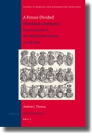 A House Divided : Wittelsbach Confessional Court Cultures in the Holy Roman Empire, c. 1550-1650 - Andrew L. Thomas