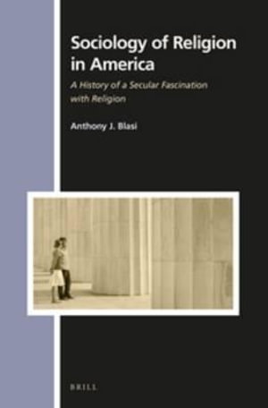 Sociology of Religion in America : A History of a Secular Fascination with Religion - Anthony J. Blasi