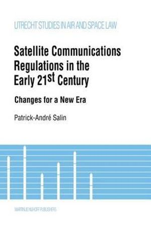 Satellite Communications Regulations in the Early 21st Century : Changes for a New Era :  Changes for a New Era - Patrick-Andre Salin