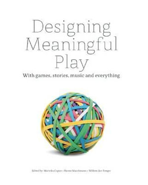 Designing Meaningful Play : With Games, Stories, Music and Everything - Marinka Copier