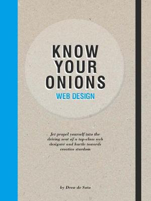 Know Your Onions Web Design : Jet Propel Yourself into the Driving Seat of a Top-Class Web Designer and Hurtle Towards Creative Stardom - Drew de Soto