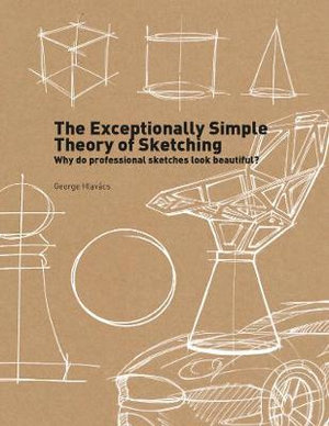 The Exceptionally Simple Theory of Sketching : Why Do Professional Sketches Look Beautiful? - George Hlavacs