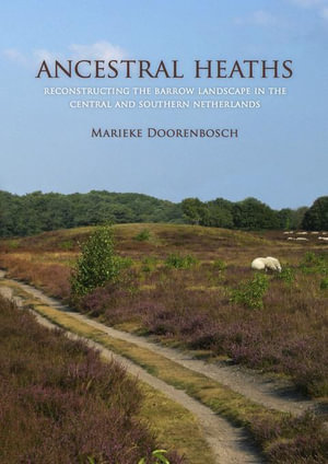 Ancestral Heaths : Reconstructing the Barrow Landscape in the Central and Southern Netherlands - Marieke Doorenbosch