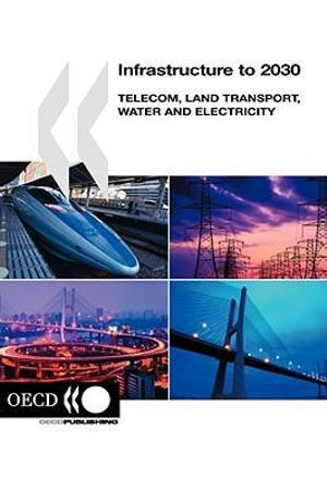 Infrastructure to 2030 : Telecom, Land Transport, Water and Electricity - OECD: Organisation for Economic Co-operation and Development