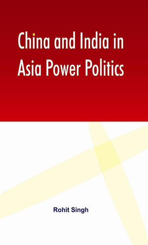 China and India in Asia Power Politics - Rohit Singh