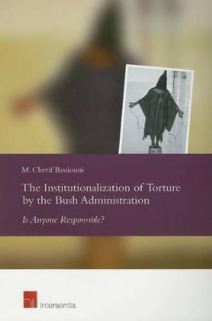 The Institutionalization of Torture the Bush Administration: Is Anyone Responsible?