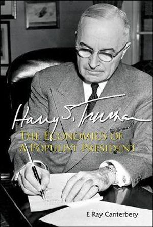 Harry S. Truman : The Economics of a Populist President - E. Ray Canterbery