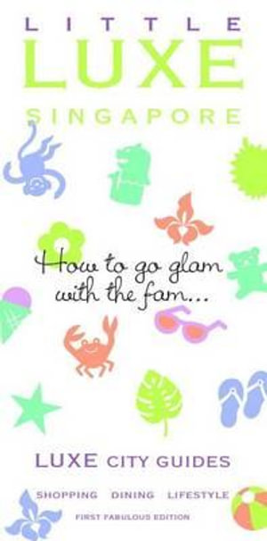 Little Singapore Luxe City Guide 1st Edition  : How to go glam with the fam... - Luxe Guides