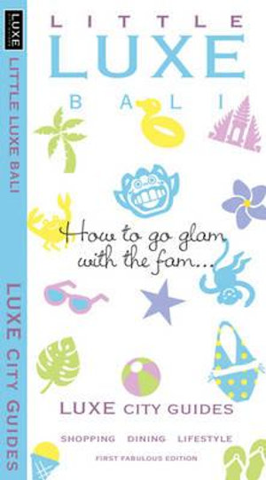 Little Bali Luxe City Guide 1st Edition : How to glam with the fam... - Luxe City Guides Luxe Asia Limited