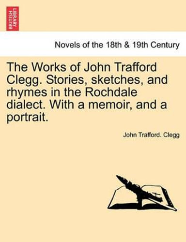 NEW The Works of John Trafford Clegg. Stories, Sketches, and Rhymes in the Rochd