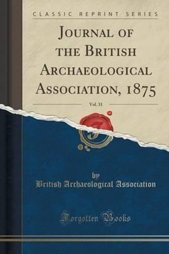 NEW Journal of the British Archaeological Association, 1875, Vol. 31 (Classic Re