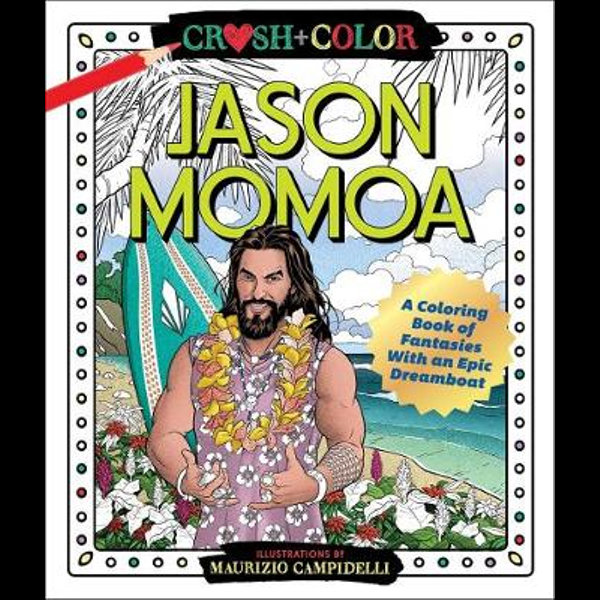 Crush And Color Jason Momoa A Coloring Book Of Fantasies With An Epic Dreamboat By Maurizio Campidelli 9781250256683 Booktopia
