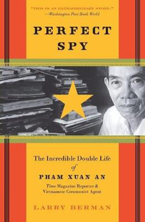 Perfect Spy : The Incredible Double Life Of Pham Xuan An, Time Magazine Reporter And Vietnamese Communist Agent - Larry Berman