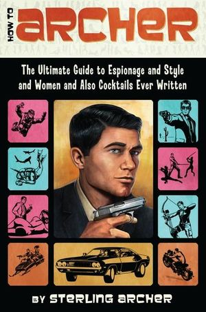 Cover of How to Archer: The Ultimate Guide to Espionage and Style and Women, andAlso Cocktails Ever Written