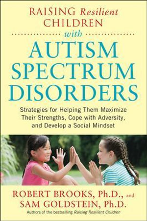 Raising Resilient Children With Autism Spectrum Disorders : Strategies for Maximizing Their Strengths, Coping with Adversity, and Developing a Social Mindset - Dr. Robert Brooks