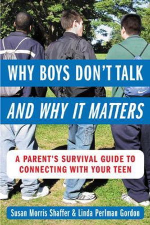 Why Boys Don't Talk--and Why It Matters : A Parent's Survival Guide to Connecting with Your Teen - Susan Morris Shaffer