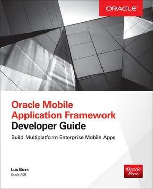 Cover of Oracle Mobile Application Framework Developer Guide: Build Multiplatform Enterprise Mobile Apps