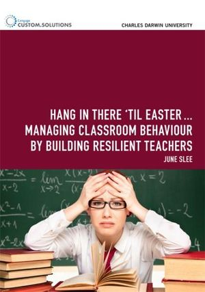 Cover of Hang in there  til Easter  : Managing classroom behaviour by building  resilient teachers