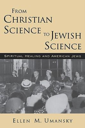 From Christian Science to Jewish Science : Spiritual Healing and American Jews - Ellen M. Umansky