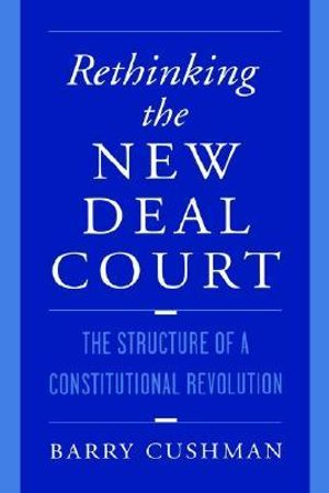 Rethinking the New Deal Court : The Structure of a Constitutional Revolution - Barry Cushman