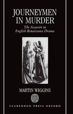 Journeymen in Murder : The Assassin in English Renaissance Drama - Martin Wiggins