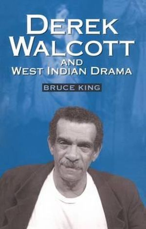 Derek Walcott and West Indian Drama : Not Only a Playwright But a Company. The Trinidad Theatre Workshop 1959-1993 - Bruce King