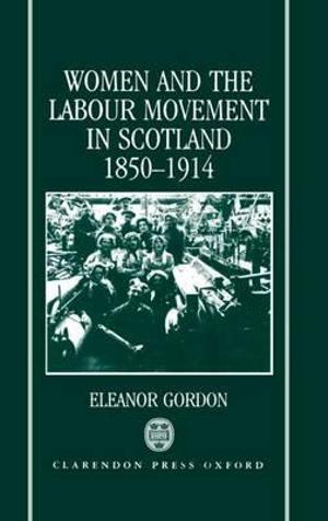 Women and the Labour Movement in Scotland 1850-1914 - Eleanor Gordon