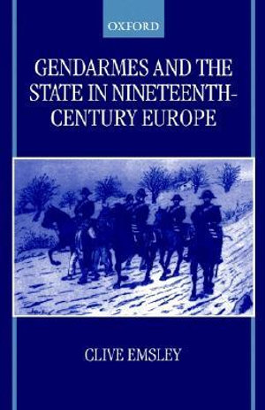 Gendarmes and the State in Nineteenth-Century Europe - Clive Emsley